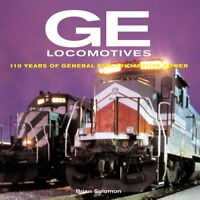 GE Locomotives: 110 Years of General Electric Motive Power by Solomon, Brian