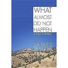 What Almost Did Not Happen : A Self-Portrait by James Willis (2011, Paperback)