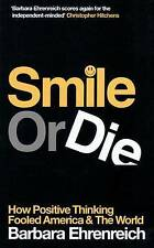 SMILE OR DIE: HOW POSITIVE THINKING FOOLED AMERICA AND THE WORLD., Ehrenreich, B