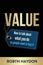 Value : How to Talk about What You Do So People Want to Buy It by Robyn...