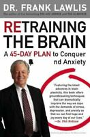 Retraining the Brain : A 45-day Plan to Conquer Stress and Anxiety, Paperback...