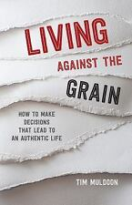 Living Against the Grain : How to Make Decisions That Lead to an Authentic...