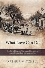 What Love Can Do : Recollected Stories of Slavery and Freedom in New Orleans...
