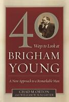 40 Ways to Look at Brigham Young : A New Approach to a Remarkable Man