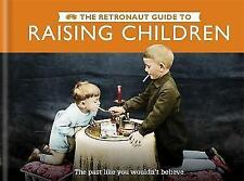 The Retronaut Guide to Raising Children: The Past Like You Wouldn't Believe, Wil