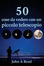 50 Cose Da Vedere con un Piccolo Telescopio by John Read (2016, Paperback)