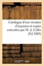 Catalogue d'une Reunion d'Esquisses et Copies Executees Par M. A. Colin by...