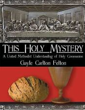 This Holy Mystery: A United Methodist Understanding of Holy Communion Felton