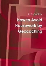 How to Avoid Housework by Geocaching: By Godfrey, K. A.