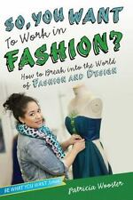 So, You Want to Work in Fashion?: How to Break into the World of Fashion and Des