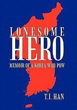 Lonesome Hero : Memoir of a Korea War POW by T. I. Han (2011, Hardcover)