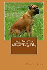 Learn How to Train and Understand Your Bullmastiff Puppy & Dog, Stead, Vince,