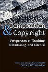 Composition & Copyright: Perspectives on Teaching, Text-Making, and Fair Use, ,