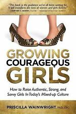 Growing Courageous Girls : How to Raise Authentic, Strong and Savvy Girls in...