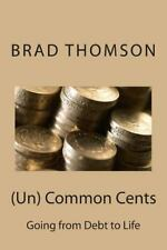 (un) Common Cents : Going from Debt to Life by Brad Brad Thomson (2014,...