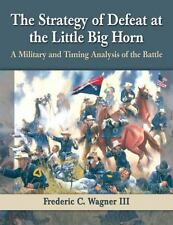 The Strategy of Defeat at the Little Big Horn : A Military and Timing...