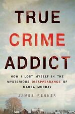 True Crime Addict : How I Lost Myself in the Mysterious Disappearance of Maura Murray by James Renner (2016, Hardcover)