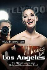 Moving to Los Angeles : The ABC's of Making Your Hollywood Dreams Come True!...