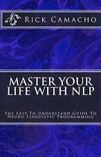 Master Your Life With NLP: The Easy To Understand Guide To Neuro Linguistic Prog