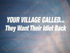 YOUR VILLAGE CALLED THEY WANT THEIR IDIOT BACK Funny Car/Van/Window Sticker