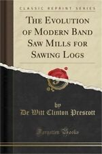 The Evolution of Modern Band Saw Mills for Sawing Logs (Classic Reprint) (Paperb