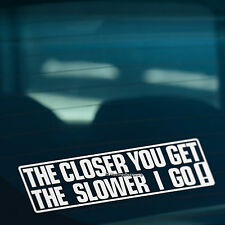 THE CLOSER YOU GET SLOWER I GO Warning Funny Car,Van,Window Vinyl Decal Sticker