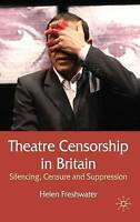 Theatre Censorship in Britain. Silencing, Censure and Suppression by Freshwater,