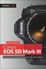 Canon EOS 5D Mark III: The Guide to Understanding and Using Your Camera, James J