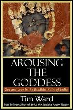 Arousing the Goddess: Sex and Love in the Buddhist Ruins of India by Ward, Tim