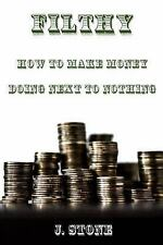 Filthy : How to Make Money Doing Next to Nothing by J. Stone (2017, Paperback)