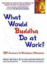 What Would Buddha Do at Work? 101 Answers to Workplace Dilemmas, BJ Gallagher Ha
