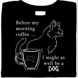 Before My Morning Coffee... I Might As Well Be A Dog  Shirt, cats & coffee, tee