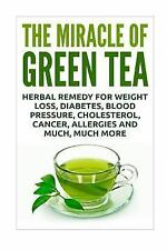 Miracle of Green Tea : Herbal Remedy for Weight Loss, Diabetes, Blood Pressur...