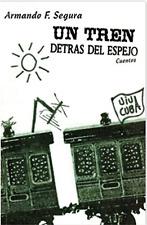 Spanish - UN TREN DETRAS DEL ESPEJO: CUENTOS by Armando F. Segura