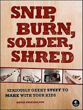 Snip, Burn, Solder, Shred : Seriously Geeky Stuff to Make with Your Kids by...