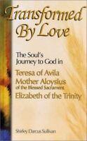 Transformed by Love : The Soul's Journey to God in Teresa of Avila, Elizabeth o…