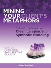 Mining Your Client's Metaphors: A How-To Workbook on Clean Language and Symbolic