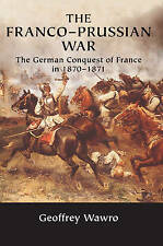 The Franco-Prussian War: The German Conquest of France in 1870-1871 by Geoffrey Wawro (Paperback, 2005)