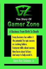 The Story of Gamer Zone : A Business from Birth to Death by Davis Ray Sickmon...