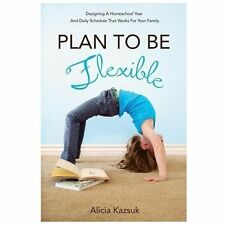 Plan to Be Flexible: Designing A Homeschool Year and Daily Schedule That Works f
