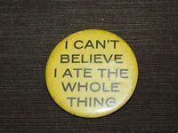 VINTAGE 2 1/4' ACROSS  I CAN'T BELIEVE I ATE THE WHOLE THING PINBACK BUTTON