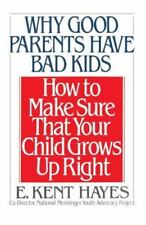 Why Good Parents Have Bad Kids: How to Make Sure That Your Child Grows Up Right