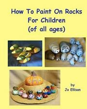 How to Paint on Rocks for Children of All Ages by Jo Ellison (2011, Paperback)