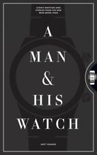 Man & His Watch : Iconic Watches & Stories from the Men Who Wore Them, Hardco...