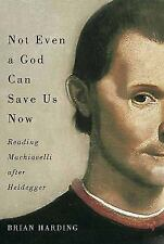 Not Even a God Can Save Us Now: Reading Machiavelli After Heidegger (Paperback o