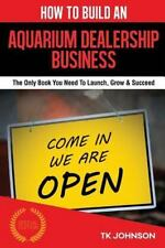 How to Build an Aquarium Dealership Business (Special Edition) : The Only...