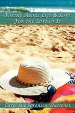Poetry about Life and Love for the Love of It by Carol Sue Sorensen Thavenet...
