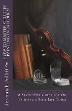 Oil Painting Mastery: How to Master Still Life Painting in 24 Hours! : A...