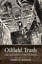 Oilfield Trash : Life and Labor in the Oil Patch 22 by Bobby D. Weaver (2013,...
