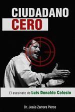 Ciudadano Cero : El Asesinato de Luis Donaldo Colosio: By Zamora Pierce, Jes?...